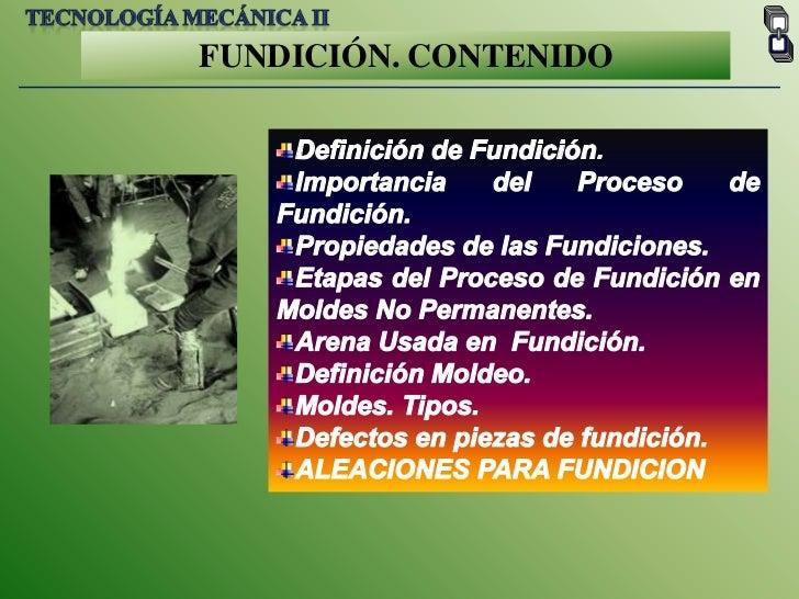 Tecnología mecánica II<br />FUNDICIÓN. CONTENIDO<br />Definición de Fundición.<br />Importancia del Proceso de Fundición.<...