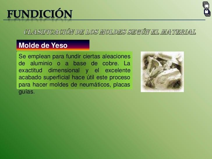 FUNDICIÓN<br />Clasificación de los moldes según el material<br />Molde de Yeso<br />Se emplean para fundir ciertas aleaci...