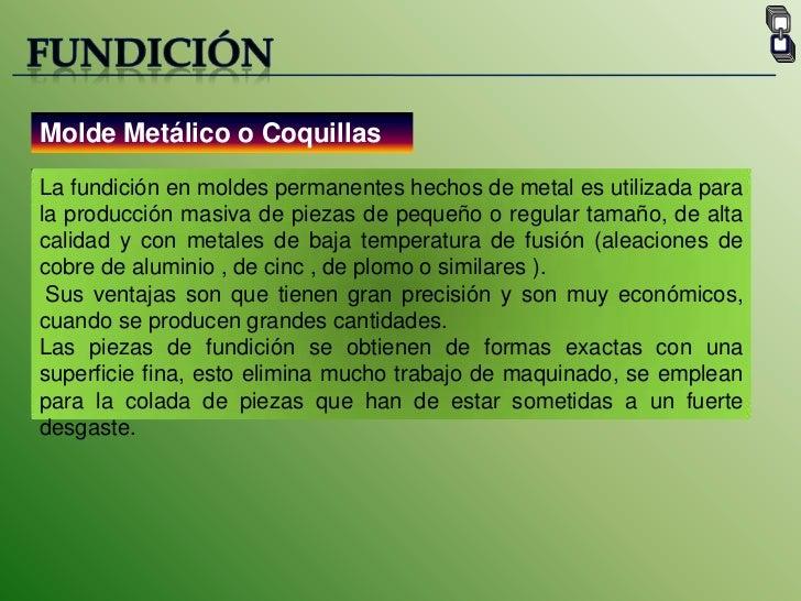 FUNDICIÓN<br />Molde Metálico o Coquillas<br />La fundición en moldes permanentes hechos de metal es utilizada para la pro...