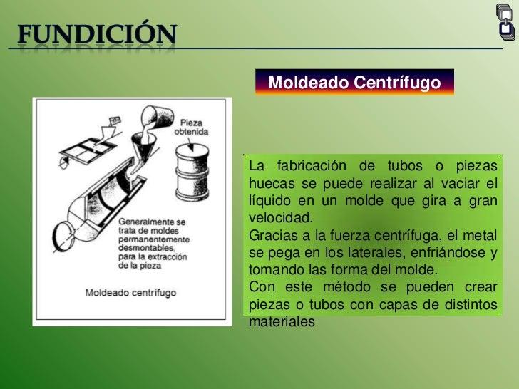 FUNDICIÓN<br />Moldeado Centrífugo<br />La fabricación de tubos o piezas huecas se puede realizar al vaciar el líquido en ...