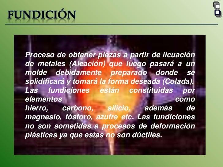 FUNDICIÓN<br />Proceso de obtener piezas a partir de licuación de metales (Aleación) que luego pasará a un molde debidamen...