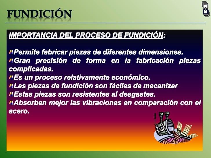FUNDICIÓN<br />IMPORTANCIA DEL PROCESO DE FUNDICIÓN:<br />Permite fabricar piezas de diferentes dimensiones.<br />Gran pre...