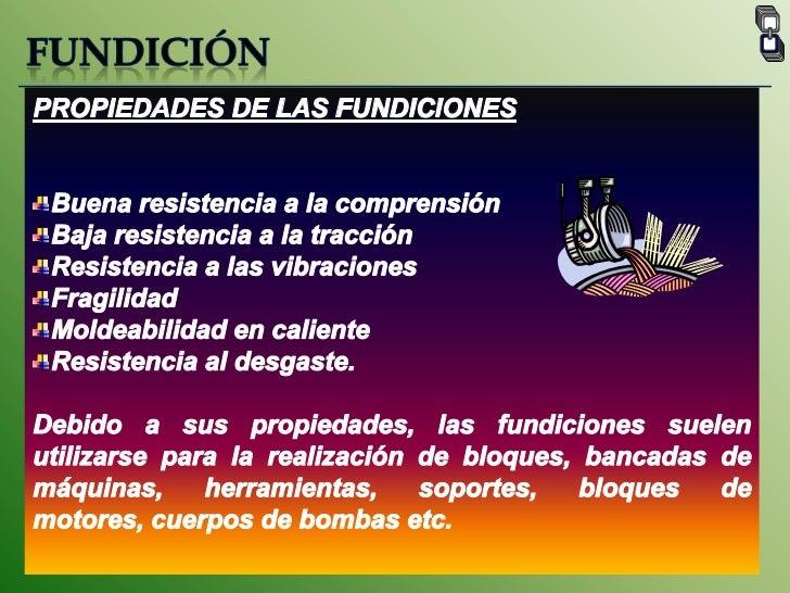 FUNDICIÓN<br />PROPIEDADES DE LAS FUNDICIONES<br />Buena resistencia a la comprensión <br />Baja resistencia a la tracción...