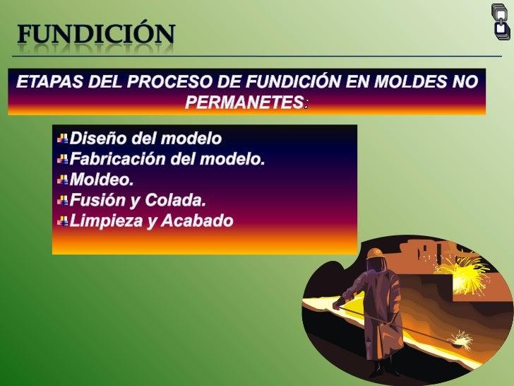 FUNDICIÓN<br />ETAPAS DEL PROCESO DE FUNDICIÓN EN MOLDES NO PERMANETES:<br />Diseño del modelo <br />Fabricación del model...