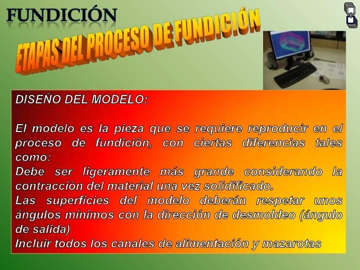 FUNDICIÓN<br />ETAPAS DEL PROCESO DE FUNDICIÓN<br />DISEÑO DEL MODELO:<br />El modelo es la pieza que se requiere reproduc...
