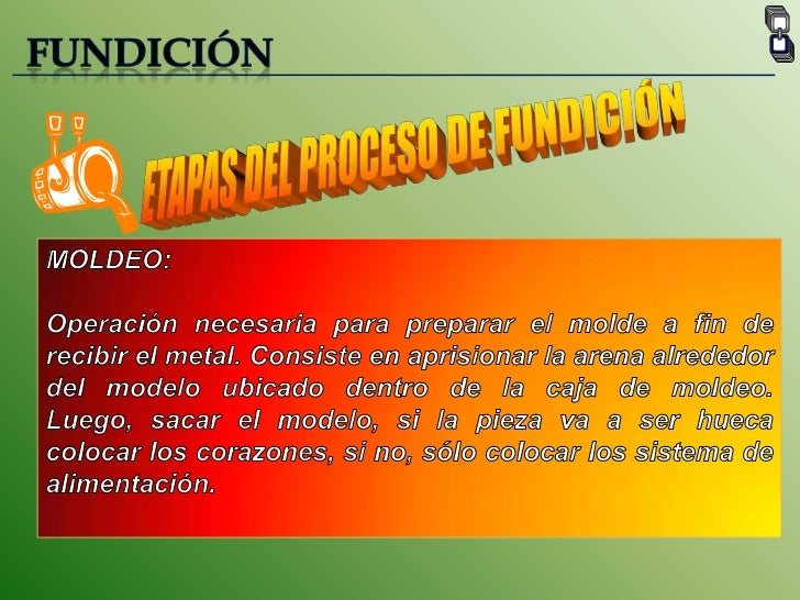 FUNDICIÓN<br />ETAPAS DEL PROCESO DE FUNDICIÓN<br />MOLDEO:<br />Operación necesaria para preparar el molde a fin de recib...