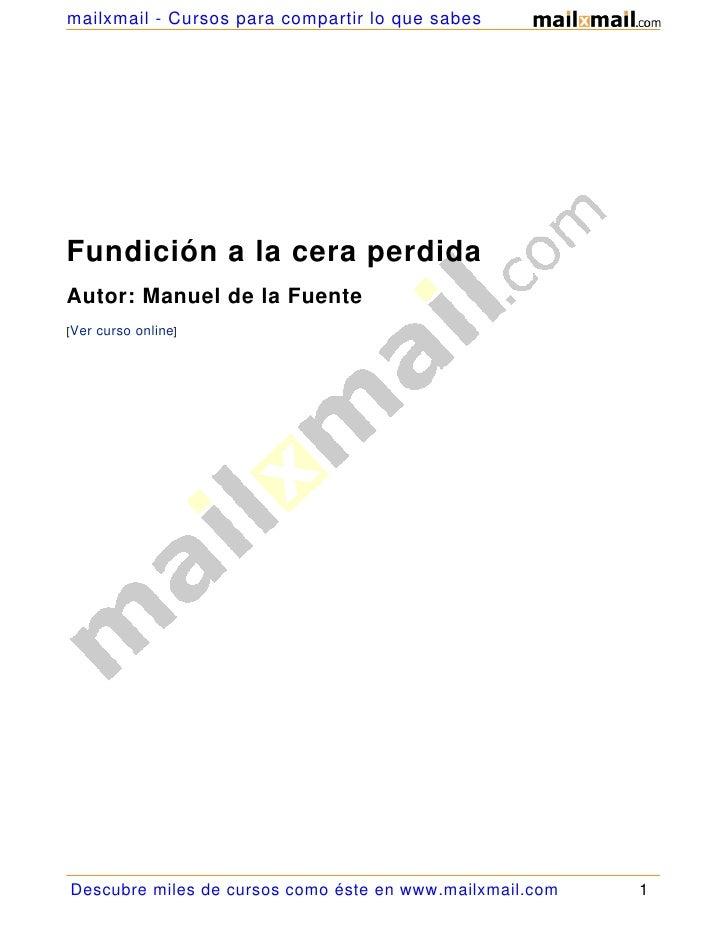 mailxmail - Cursos para compartir lo que sabes     Fundición a la cera perdida Autor: Manuel de la Fuente [Ver curso onlin...