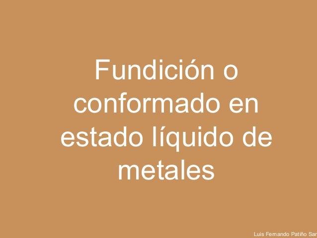 Fundición o conformado en estado líquido de metales Luis Fernando Patiño Santa Universidad EAFIT