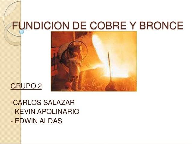 FUNDICION DE COBRE Y BRONCE GRUPO 2 -CARLOS SALAZAR - KEVIN APOLINARIO - EDWIN ALDAS