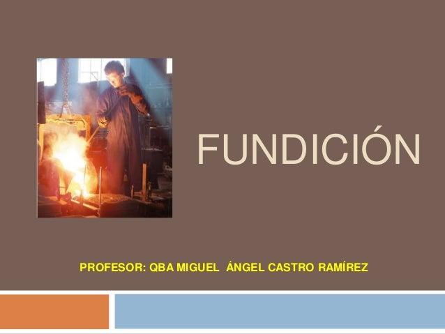 FUNDICIÓNPROFESOR: QBA MIGUEL ÁNGEL CASTRO RAMÍREZ