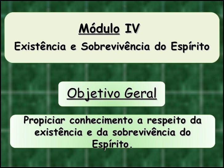 Módulo  IV  Existência e Sobrevivência do Espírito Propiciar conhecimento a respeito da existência e da sobrevivência do E...
