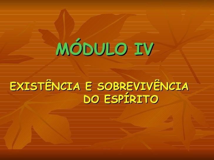 MÓDULO IV EXISTÊNCIA E SOBREVIVÊNCIA    DO ESPÍRITO