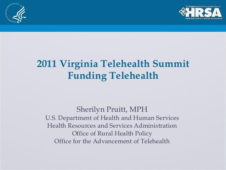 2011 Virginia Telehealth Summit Funding Telehealth Sherilyn Pruitt, MPH U.S. Department of Health and Human Services Healt...