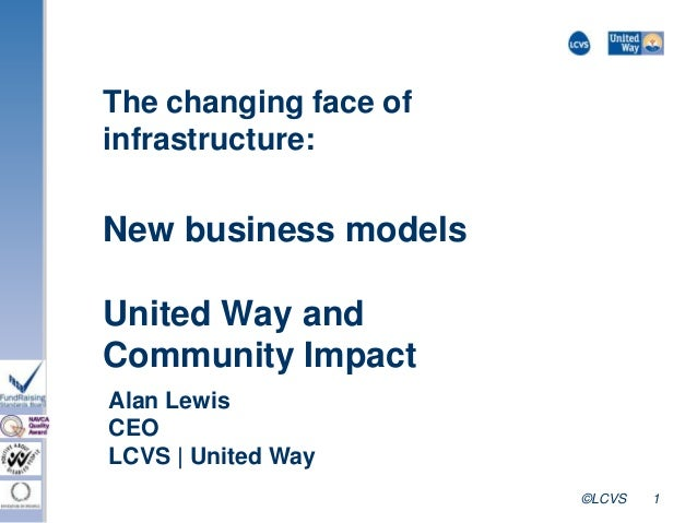 ©LCVS 1 The changing face of infrastructure: New business models United Way and Community Impact Alan Lewis CEO LCVS | Uni...