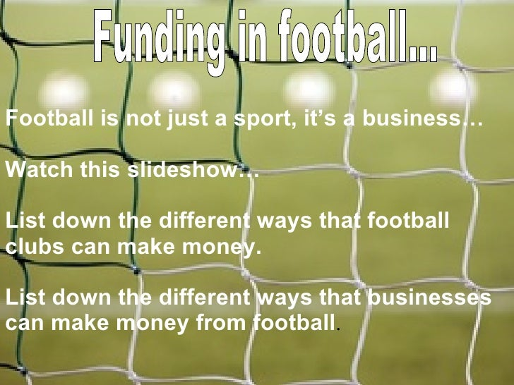 Funding in football... Football is not just a sport, it's a business… Watch this slideshow… List down the different ways t...