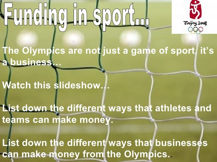 Funding in sport... The Olympics are not just a game of sport, it's a business… Watch this slideshow… List down the differ...