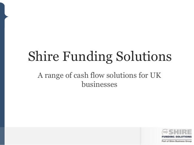 Shire Funding Solutions A range of cash flow solutions for UK              businesses