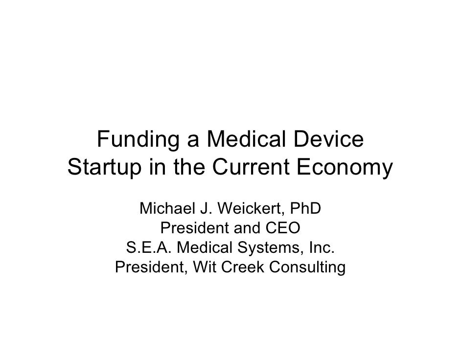 Funding a Medical Device Startup in the Current Economy        Michael J. Weickert, PhD           President and CEO      S...