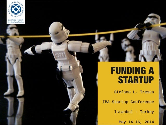 FUNDING A STARTUP Stefano L. Tresca IBA Startup Conference Istanbul - Turkey May 14-16, 2014