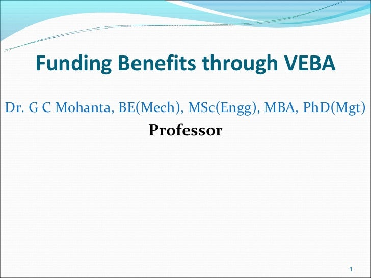 Funding Benefits through VEBADr. G C Mohanta, BE(Mech), MSc(Engg), MBA, PhD(Mgt)                    Professor             ...