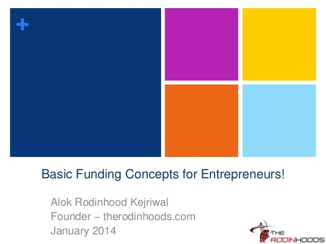 + Basic Funding Concepts for Entrepreneurs! Alok Rodinhood Kejriwal Founder – therodinhoods.com January 2014