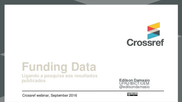 Funding Data Ligando a pesquisa aos resultados publicados Edilson Damasio UFRJ/IBICT/UEM @edilsondamasio Crossref webinar,...