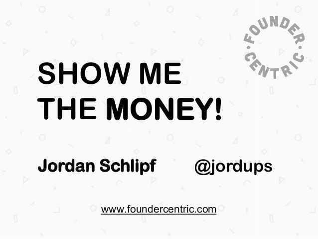SHOW ME THE MONEY! Jordan Schlipf  @jordups  www.foundercentric.com