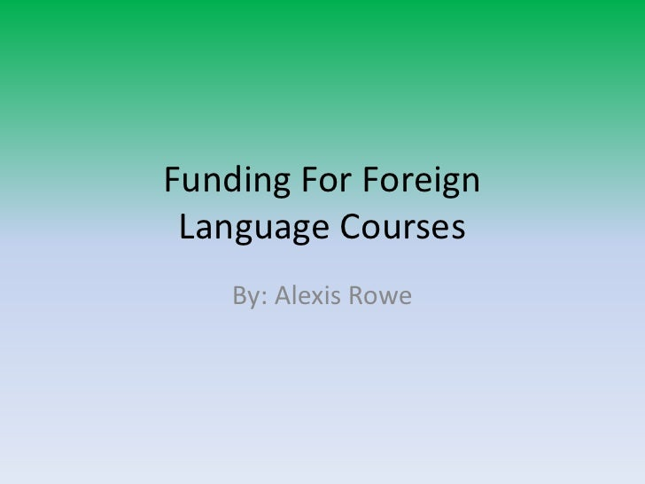 Funding For Foreign Language Courses<br />By: Alexis Rowe<br />