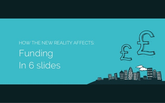 HOW THE NEW REALITY AFFECTS: Funding In 6 slides