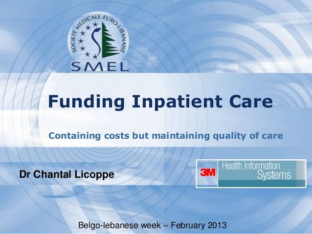 Funding Inpatient Care Containing costs but maintaining quality of care  Dr Chantal Licoppe  Belgo-lebanese week – Februar...