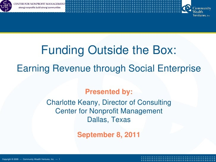 Funding Outside the Box:  <br />Earning Revenue through Social Enterprise <br />Presented by:<br />Charlotte Keany, Direct...