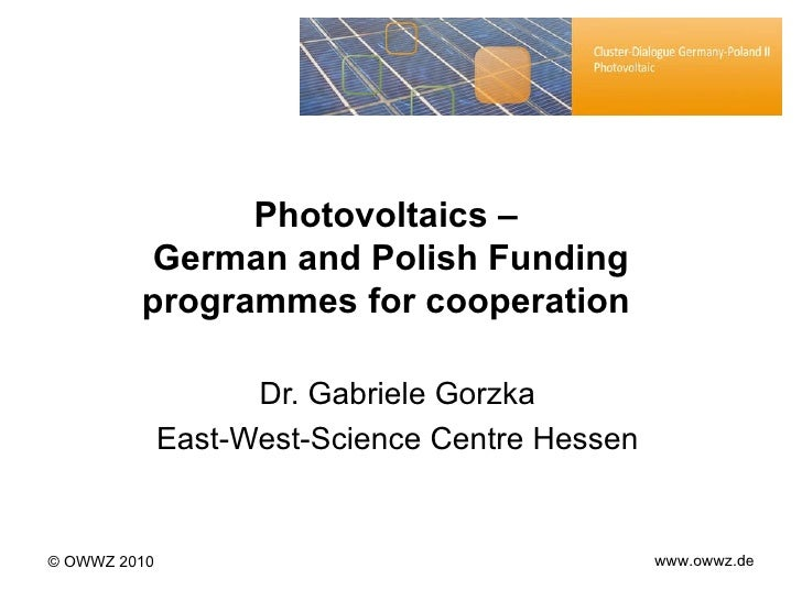 Photovoltaic s  –  German and Polish Funding programmes for cooperation  Dr. Gabriele Gorzka East-West-Science Centre Hess...