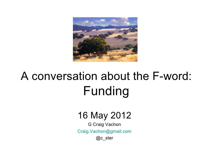 A conversation about the F-word:            Funding          16 May 2012               G Craig Vachon          Craig.Vacho...