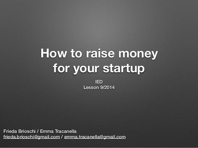 How to raise money for your startup IED Lesson 9/2014 Frieda Brioschi / Emma Tracanella frieda.brioschi@gmail.com / emma.t...