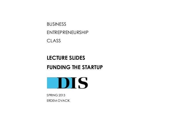 BUSINESS ENTREPRENEURSHIP CLASS  LECTURE SLIDES  FUNDING THE STARTUP  SPRING 2013 ERDEM OVACIK