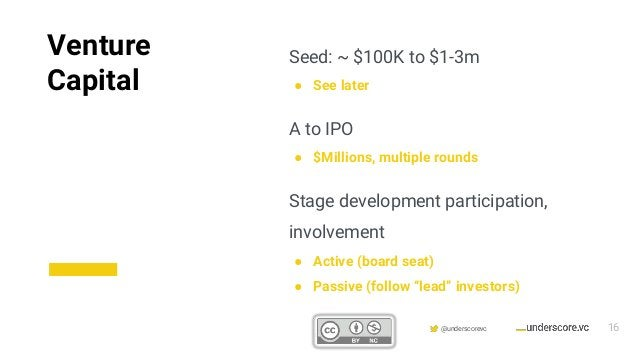 Confidential & Proprietary @underscorevc Seed: ~ $100K to $1-3m ● See later A to IPO ● $Millions, multiple rounds Stage de...
