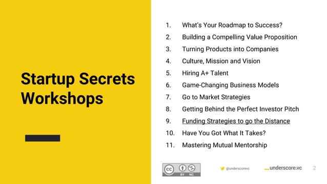 Confidential & Proprietary @underscorevc Startup Secrets Workshops 2 1. What's Your Roadmap to Success? 2. Building a Comp...