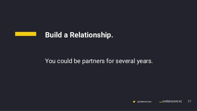 Confidential & Proprietary @underscorevc 21 Build a Relationship. You could be partners for several years.
