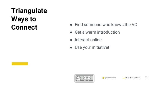 Confidential & Proprietary @underscorevc ● Find someone who knows the VC ● Get a warm introduction ● Interact online ● Use...