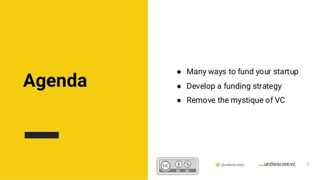 Confidential & Proprietary @underscorevc Agenda ● Many ways to fund your startup ● Develop a funding strategy ● Remove the...