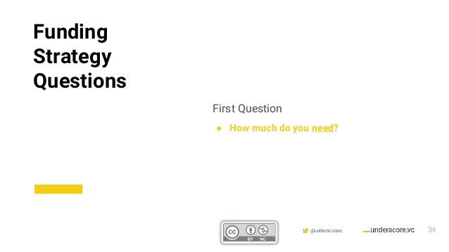 Confidential & Proprietary @underscorevc First Question ● How much do you need? Funding Strategy Questions 34