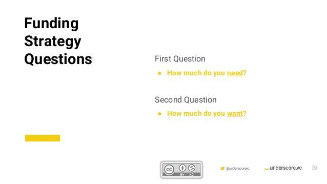Confidential & Proprietary @underscorevc First Question ● How much do you need? Second Question ● How much do you want? Fu...