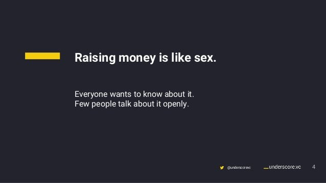 Confidential & Proprietary @underscorevc 4 Raising money is like sex. Everyone wants to know about it. Few people talk abo...