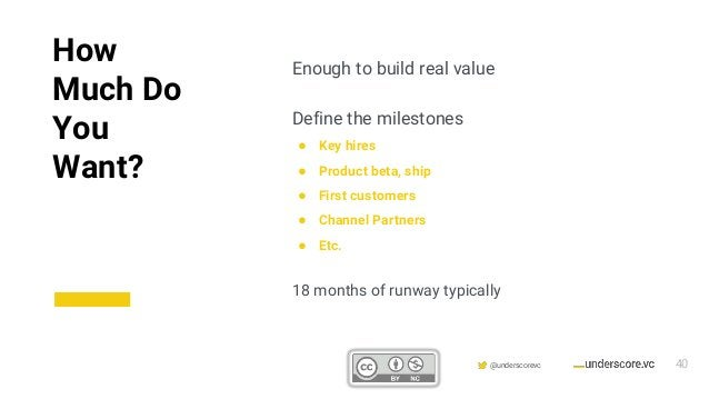 Confidential & Proprietary @underscorevc Enough to build real value Define the milestones ● Key hires ● Product beta, ship...