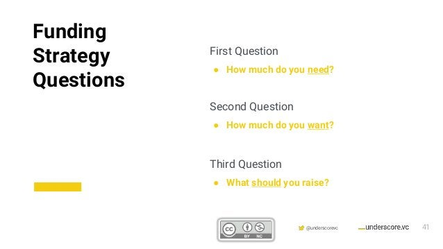 Confidential & Proprietary @underscorevc First Question ● How much do you need? Second Question ● How much do you want? Th...