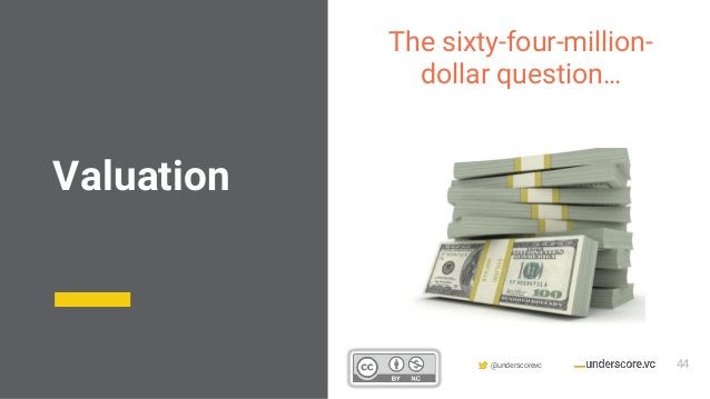 Confidential & Proprietary @underscorevc The sixty-four-million- dollar question… Valuation 44