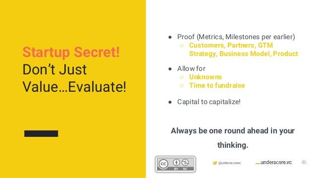 Confidential & Proprietary @underscorevc Always be one round ahead in your thinking. ● Proof (Metrics, Milestones per earl...