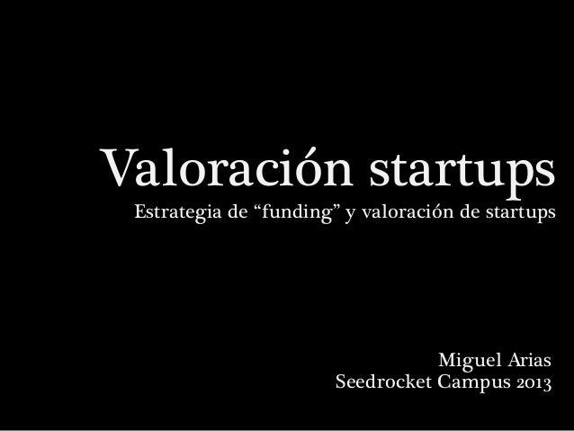 """Valoración startups Estrategia de """"funding"""" y valoración de startups  Miguel Arias Seedrocket Campus 2013"""