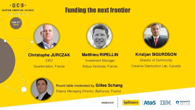 ORGANIZED BY JUNE 20TH 2019 Funding the next frontier Christophe JURCZAK CEO Quantonation, France Round table moderated by...
