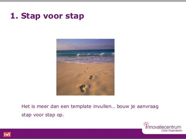 1. Stap voor stap  Het is meer dan een template invullen… bouw je aanvraag  stap voor stap op.
